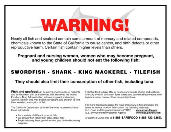 You won't see labels like this at your local grocery store or market while purchasing seafood. That's because under Proposition 65, the US Food and Drug Administration can only put warning labels on food containing man-made chemicals. Mercury in the environment comes from man-made sources, but also from natural sources and once in fish, it's impossible to distinguish where the mercury originiated. The label pictured above made a brief appearance in California before the Tri-Union Seafood Company won a court case in 2004 excusing them from posting warnings of mercury in fish under Proposition 65.